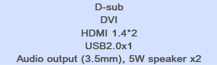 D-sub DVI HDMI 1.4*2 USB2.0x1 Audio output (3.5mm), 5W speaker x2